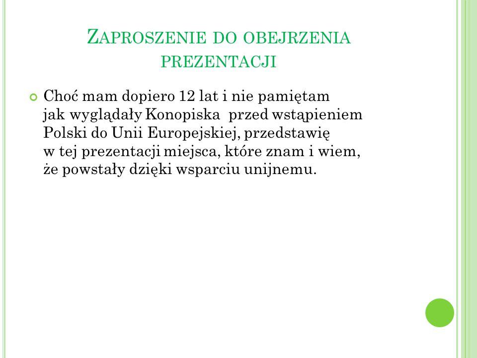 Z APROSZENIE DO OBEJRZENIA PREZENTACJI Choć mam dopiero 12 lat i nie pamiętam jak wyglądały Konopiska przed wstąpieniem Polski do Unii Europejskiej, p