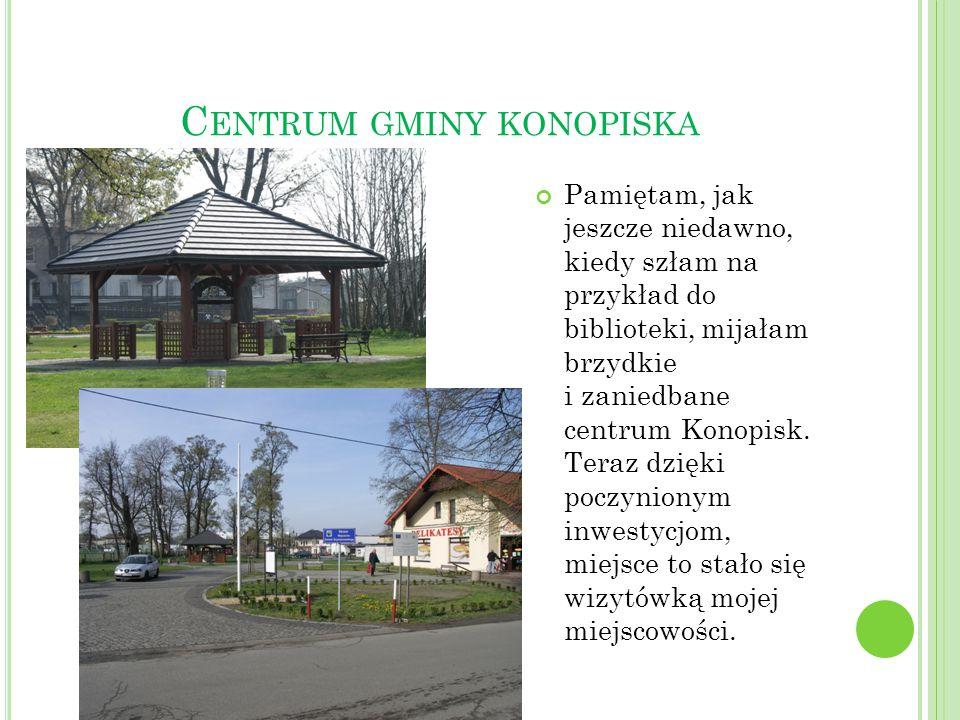 C ENTRUM GMINY KONOPISKA Pamiętam, jak jeszcze niedawno, kiedy szłam na przykład do biblioteki, mijałam brzydkie i zaniedbane centrum Konopisk. Teraz