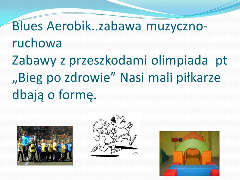 """Blues Aerobik..zabawa muzyczno- ruchowa Zabawy z przeszkodami olimpiada pt """"Bieg po zdrowie"""" Nasi mali piłkarze dbają o formę."""