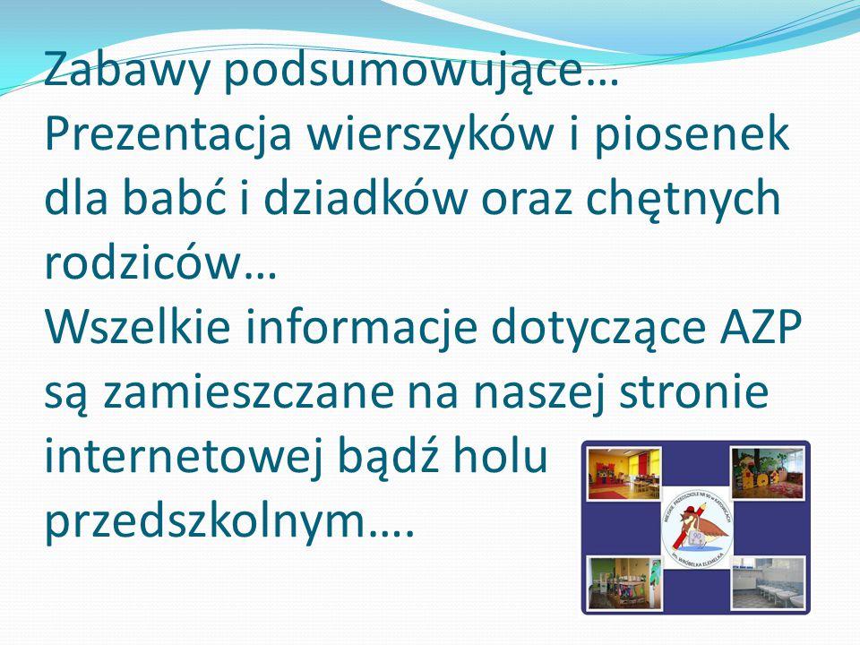 Zabawy podsumowujące… Prezentacja wierszyków i piosenek dla babć i dziadków oraz chętnych rodziców… Wszelkie informacje dotyczące AZP są zamieszczane