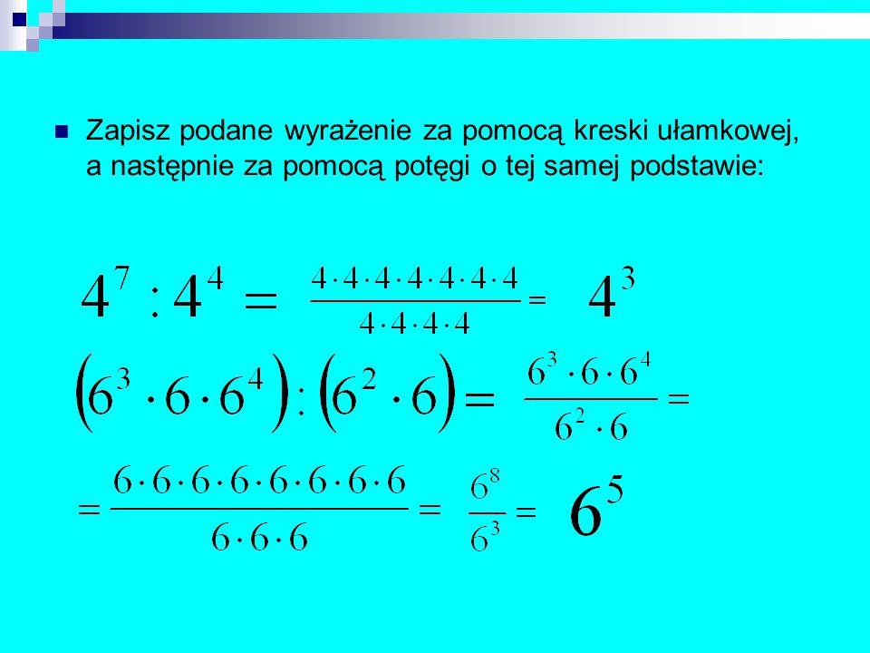 Zapisz podane wyrażenie za pomocą kreski ułamkowej, a następnie za pomocą potęgi o tej samej podstawie:
