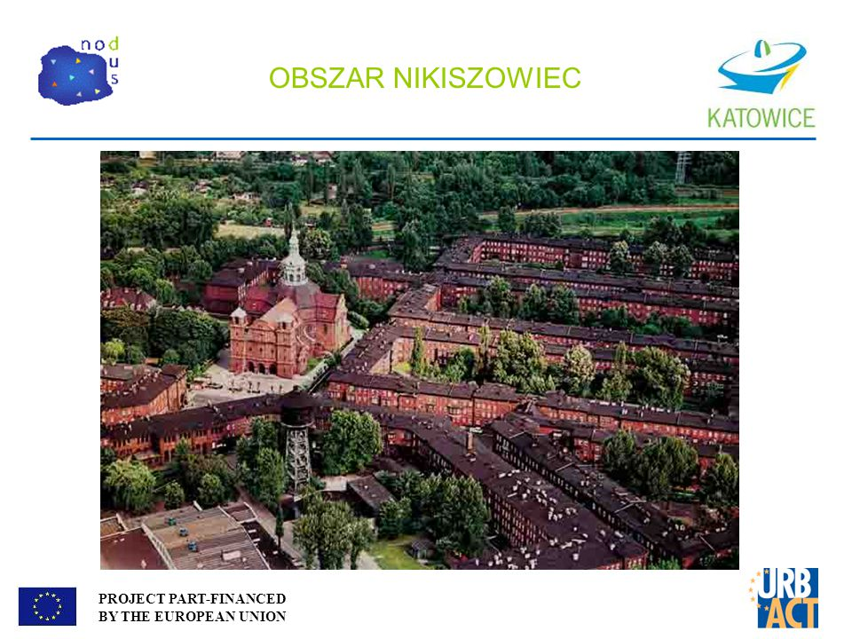 PROJECT PART-FINANCED BY THE EUROPEAN UNION OBSZAR NIKISZOWIEC