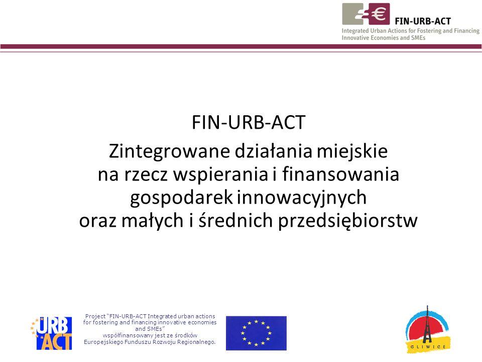 FIN-URB-ACT Zintegrowane działania miejskie na rzecz wspierania i finansowania gospodarek innowacyjnych oraz małych i średnich przedsiębiorstw Project FIN-URB-ACT Integrated urban actions for fostering and financing innovative economies and SMEs współfinansowany jest ze środków Europejskiego Funduszu Rozwoju Regionalnego.
