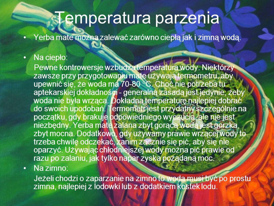 Temperatura parzenia Yerba mate można zalewać zarówno ciepłą jak i zimną wodą. Na ciepło: Pewne kontrowersje wzbudza temperatura wody. Niektórzy zawsz