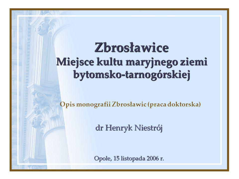Zbrosławice Miejsce kultu maryjnego ziemi bytomsko-tarnogórskiej Opis monografii Zbrosławic (praca doktorska) dr Henryk Niestrój Opole, 15 listopada 2