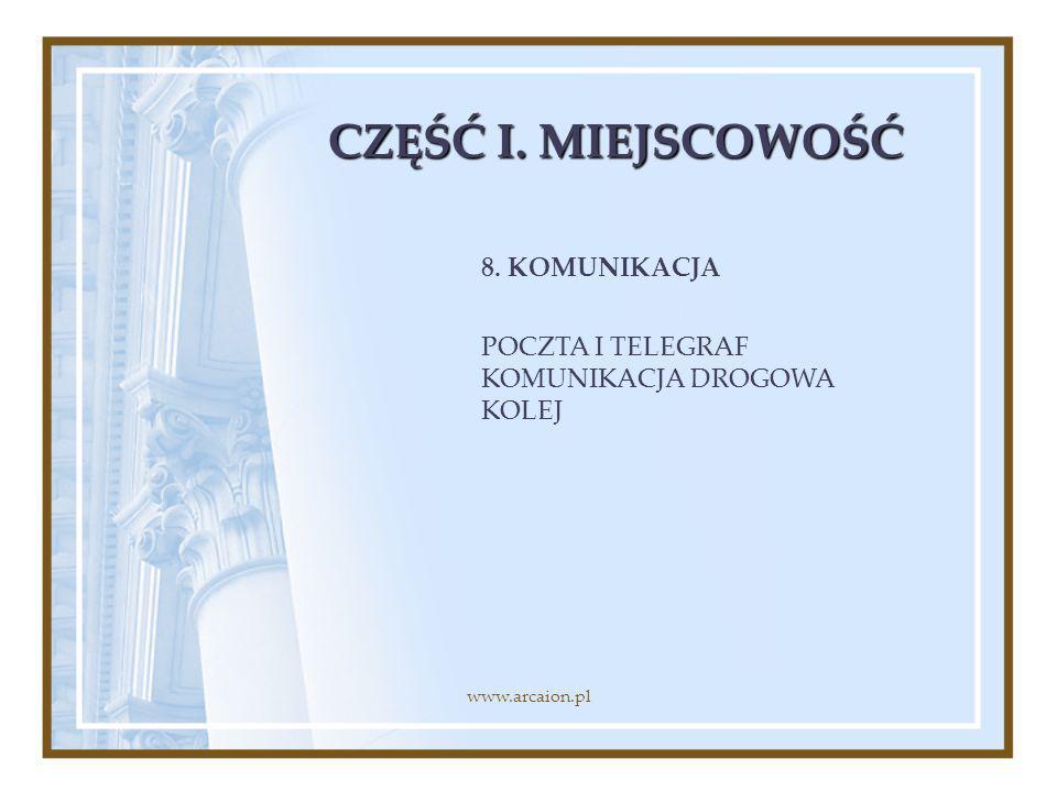 CZĘŚĆ I. MIEJSCOWOŚĆ 8. KOMUNIKACJA POCZTA I TELEGRAF KOMUNIKACJA DROGOWA KOLEJ www.arcaion.pl