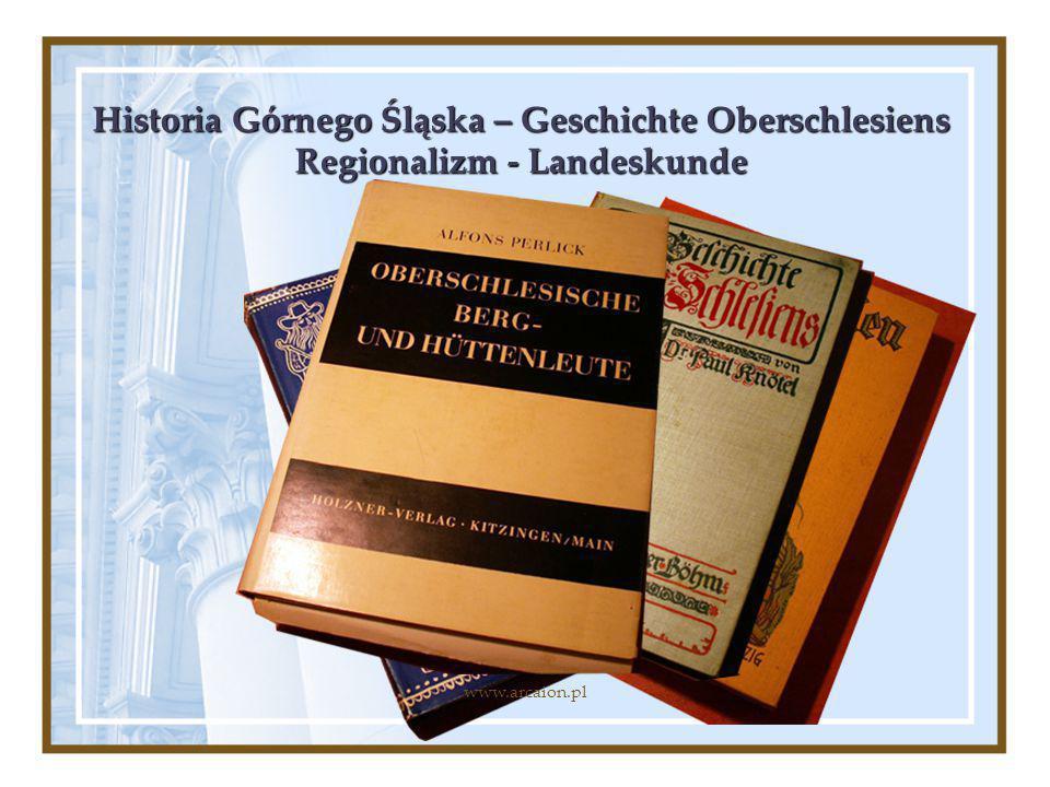 Historia Górnego Śląska – Geschichte Oberschlesiens Regionalizm - Landeskunde www.arcaion.pl