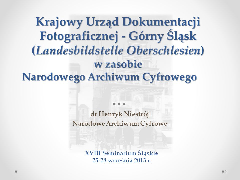 Krajowy Urząd Dokumentacji Fotograficznej - Górny Śląsk (Landesbildstelle Oberschlesien) w zasobie Narodowego Archiwum Cyfrowego dr Henryk Niestrój Narodowe Archiwum Cyfrowe XVIII Seminarium Śląskie 25-28 września 2013 r.