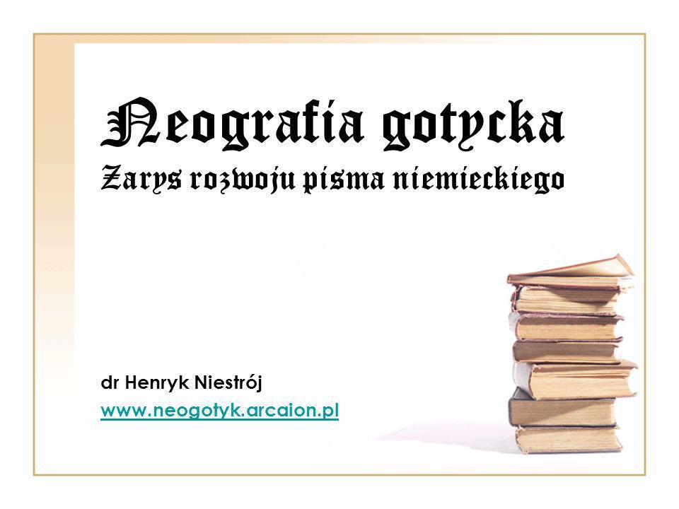 Neografia gotycka Zarys rozwoju pisma niemieckiego dr Henryk Niestrój www.neogotyk.arcaion.pl