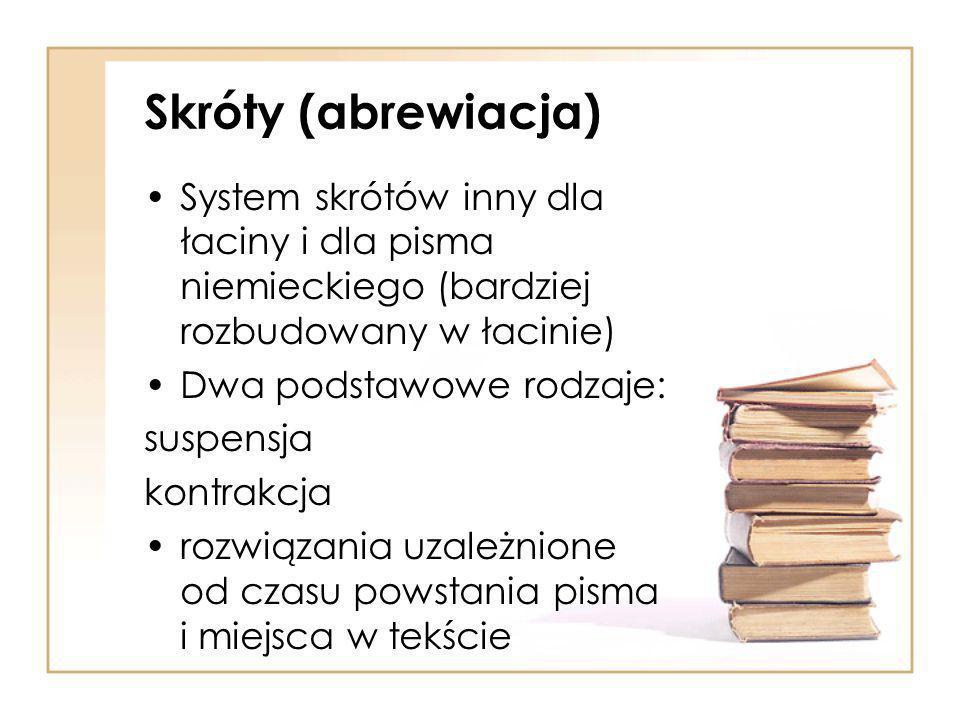 Skróty (abrewiacja) System skrótów inny dla łaciny i dla pisma niemieckiego (bardziej rozbudowany w łacinie) Dwa podstawowe rodzaje: suspensja kontrakcja rozwiązania uzależnione od czasu powstania pisma i miejsca w tekście