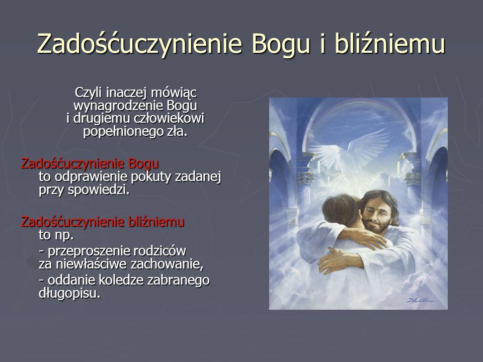 Zadośćuczynienie Bogu i bliźniemu Czyli inaczej mówiąc wynagrodzenie Bogu i drugiemu człowiekowi popełnionego zła. Zadośćuczynienie Bogu to odprawieni