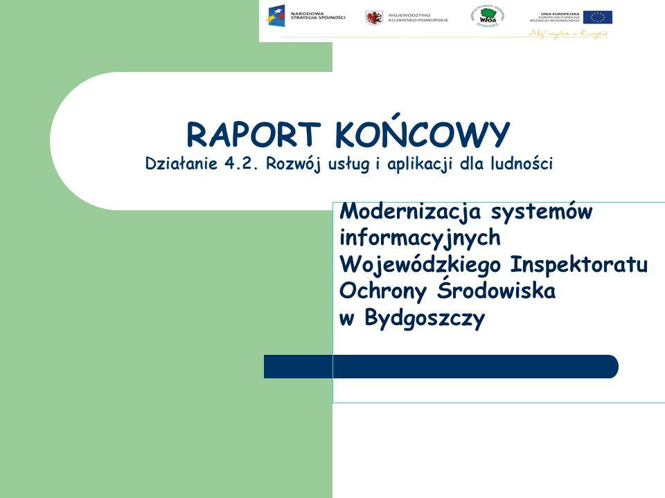 RAPORT KOŃCOWY Działanie 4.2. Rozwój usług i aplikacji dla ludności Modernizacja systemów informacyjnych Wojewódzkiego Inspektoratu Ochrony Środowiska
