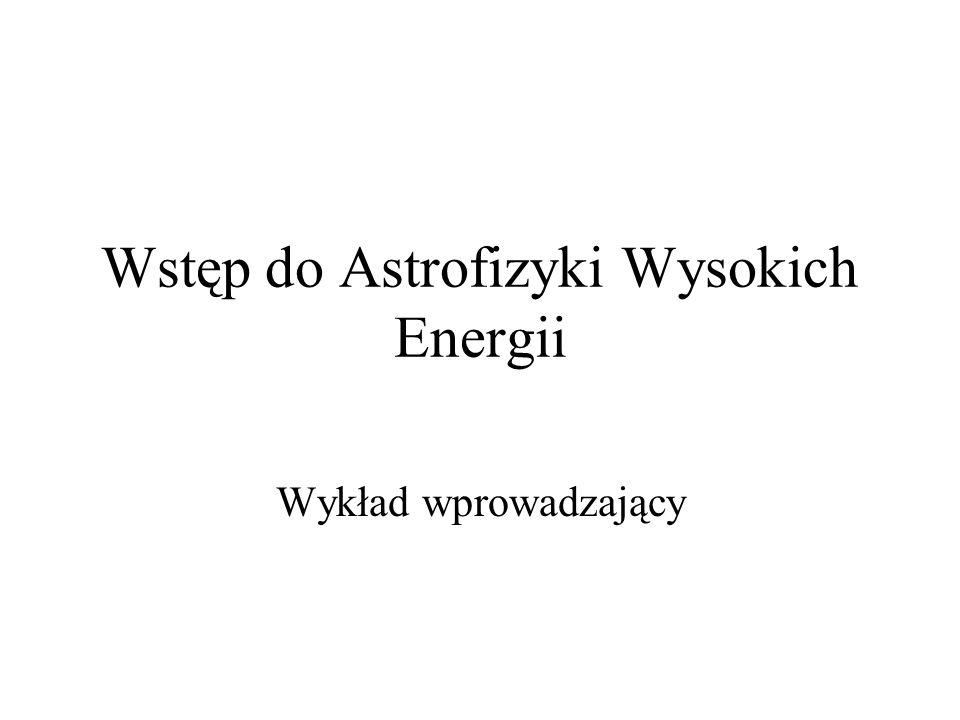 Wstęp do Astrofizyki Wysokich Energii Wykład wprowadzający