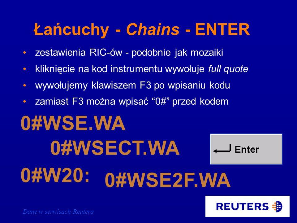 Dane w serwisach Reutera Łańcuchy - Chains - Klawisz F3 zestawienia RIC-ów - podobnie jak mozaiki kliknięcie na kod instrumentu wywołuje full quote wywołujemy klawiszem F3 po wpisaniu kodu zamiast F3 można wpisać 0# przed kodem WSE.WA WSECT.