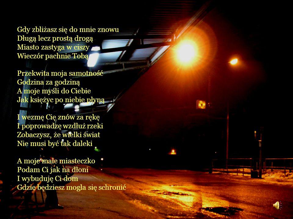 Gdy zbliżasz się do mnie znowu Długą lecz prostą drogą Miasto zastyga w ciszy Wieczór pachnie Tobą Przekwita moja samotność Godzina za godziną A moje