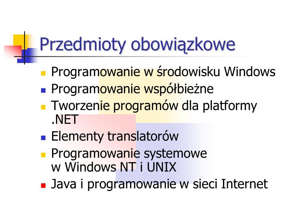 Przedmioty obowiązkowe Programowanie w środowisku Windows Programowanie współbieżne Tworzenie programów dla platformy.NET Elementy translatorów Programowanie systemowe w Windows NT i UNIX Java i programowanie w sieci Internet