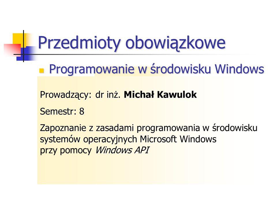 Przedmioty obowiązkowe Programowanie w środowisku Windows Programowanie w środowisku Windows Programowanie współbieżne Tworzenie programów w technologii.NET Elementy translatorów Programowanie systemowe w Windows NT i UNIX Java i programowanie w sieci Internet Prowadzący:dr inż.