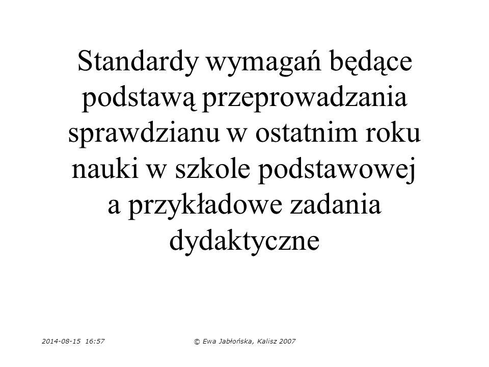 2014-08-15 16:59© Ewa Jabłońska, Kalisz 2007 Standardy wymagań będące podstawą przeprowadzania sprawdzianu w ostatnim roku nauki w szkole podstawowej