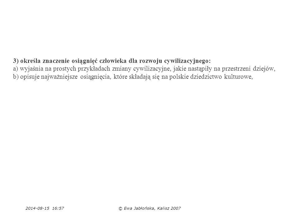 2014-08-15 16:59© Ewa Jabłońska, Kalisz 2007 3) określa znaczenie osiągnięć człowieka dla rozwoju cywilizacyjnego: a) wyjaśnia na prostych przykładach