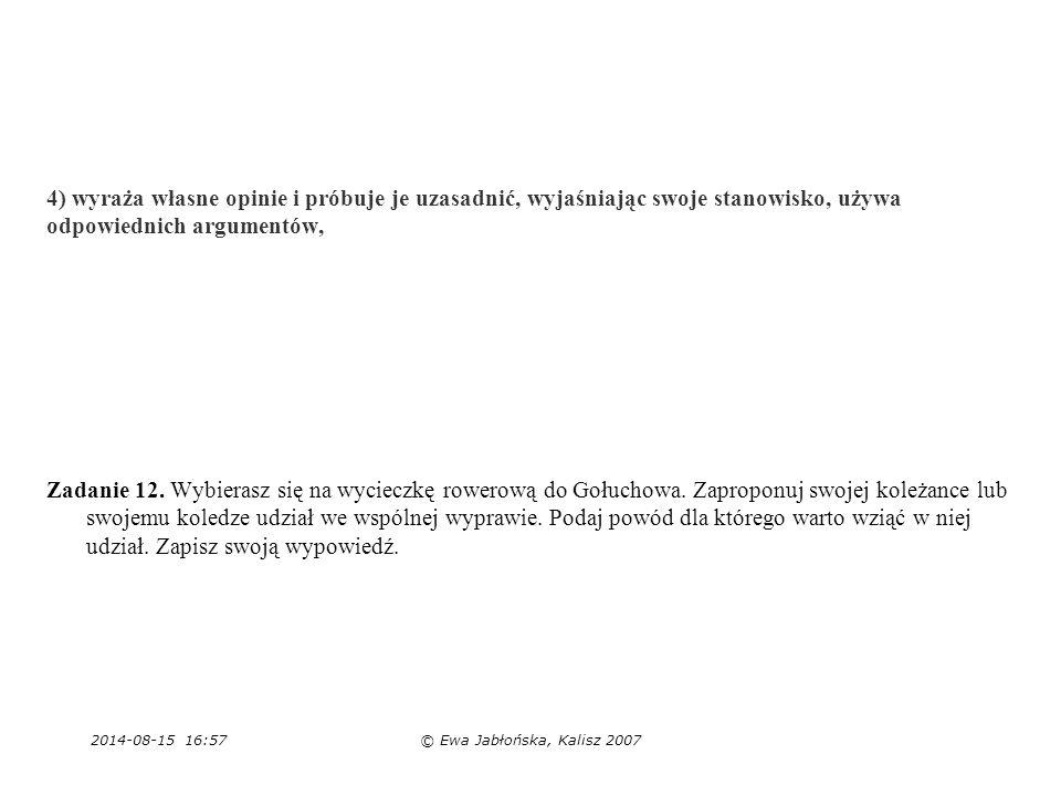 2014-08-15 16:59© Ewa Jabłońska, Kalisz 2007 4) wyraża własne opinie i próbuje je uzasadnić, wyjaśniając swoje stanowisko, używa odpowiednich argument