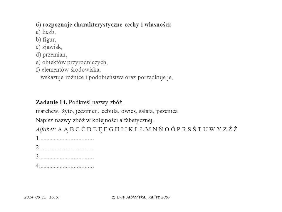 2014-08-15 16:59© Ewa Jabłońska, Kalisz 2007 6) rozpoznaje charakterystyczne cechy i własności: a) liczb, b) figur, c) zjawisk, d) przemian, e) obiekt