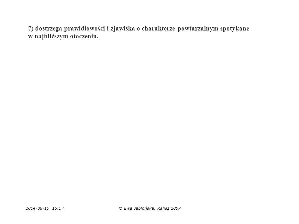 2014-08-15 16:59© Ewa Jabłońska, Kalisz 2007 7) dostrzega prawidłowości i zjawiska o charakterze powtarzalnym spotykane w najbliższym otoczeniu,