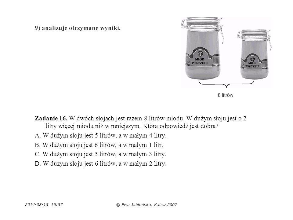 2014-08-15 16:59© Ewa Jabłońska, Kalisz 2007 9) analizuje otrzymane wyniki. Zadanie 16. W dwóch słojach jest razem 8 litrów miodu. W dużym słoju jest