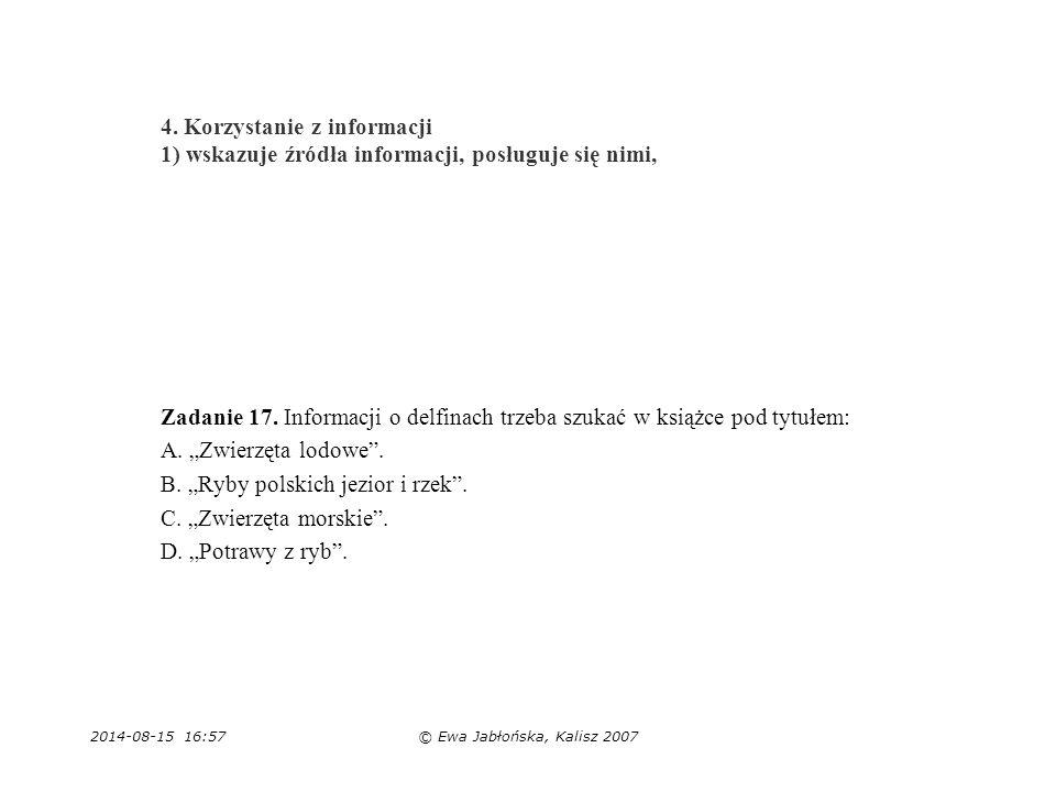 2014-08-15 16:59© Ewa Jabłońska, Kalisz 2007 4. Korzystanie z informacji 1) wskazuje źródła informacji, posługuje się nimi, Zadanie 17. Informacji o d
