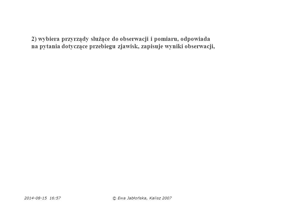 2014-08-15 16:59© Ewa Jabłońska, Kalisz 2007 2) wybiera przyrządy służące do obserwacji i pomiaru, odpowiada na pytania dotyczące przebiegu zjawisk, z