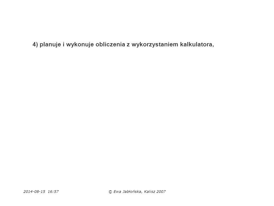 2014-08-15 16:59© Ewa Jabłońska, Kalisz 2007 4) planuje i wykonuje obliczenia z wykorzystaniem kalkulatora,