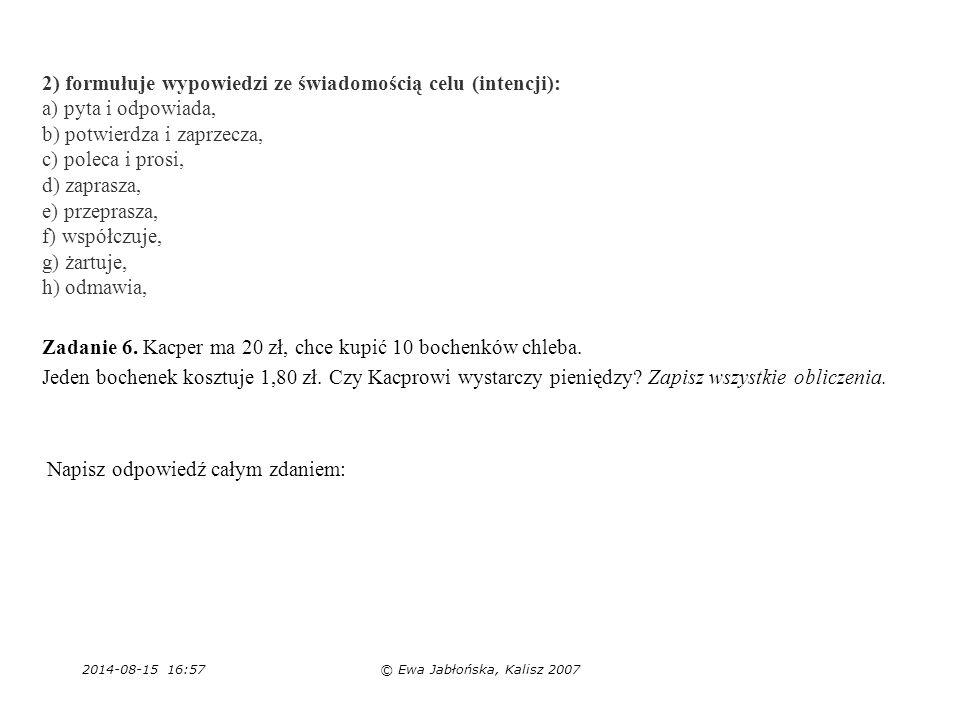 2014-08-15 16:59© Ewa Jabłońska, Kalisz 2007 2) formułuje wypowiedzi ze świadomością celu (intencji): a) pyta i odpowiada, b) potwierdza i zaprzecza,
