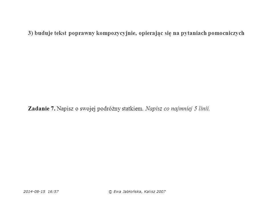 2014-08-15 16:59© Ewa Jabłońska, Kalisz 2007 3) buduje tekst poprawny kompozycyjnie, opierając się na pytaniach pomocniczych Zadanie 7. Napisz o swoje