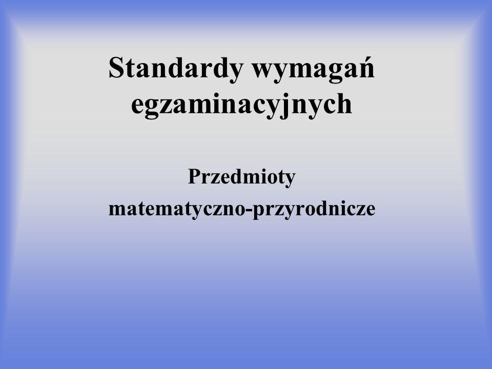 Standardy wymagań egzaminacyjnych Przedmioty matematyczno-przyrodnicze