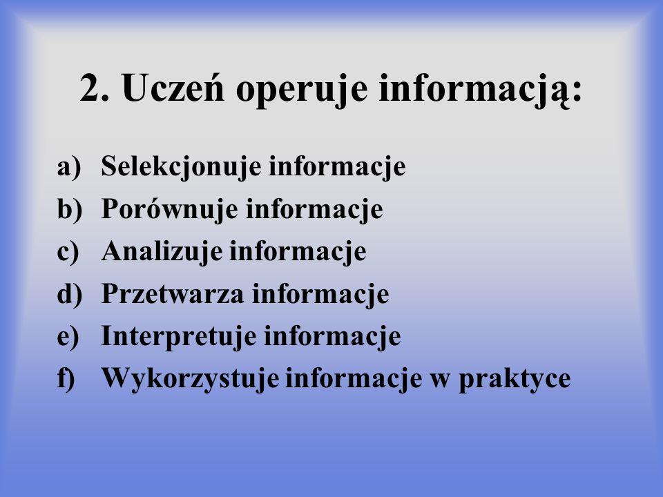 2. Uczeń operuje informacją: a)Selekcjonuje informacje b)Porównuje informacje c)Analizuje informacje d)Przetwarza informacje e)Interpretuje informacje