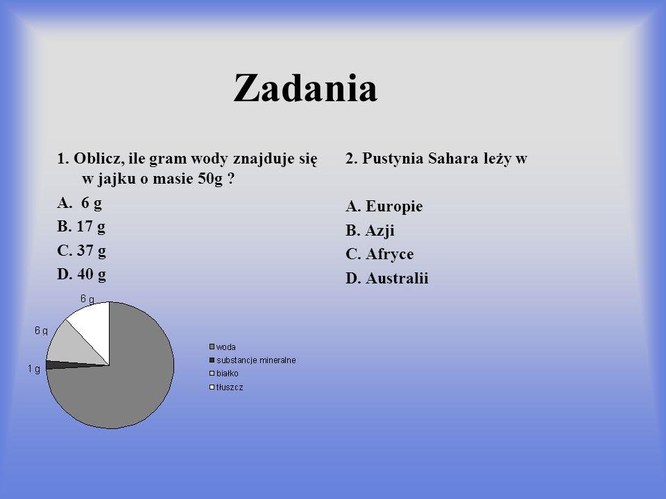 Zadania 1. Oblicz, ile gram wody znajduje się w jajku o masie 50g ? A. 6 g B. 17 g C. 37 g D. 40 g 2. Pustynia Sahara leży w A. Europie B. Azji C. Afr