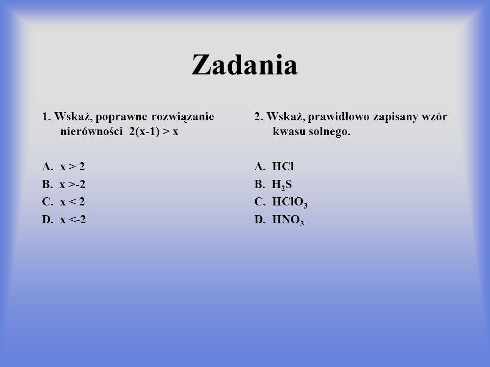 Zadania 1. Wskaż, poprawne rozwiązanie nierówności 2(x-1) > x A. x > 2 B. x >-2 C. x < 2 D. x <-2 2. Wskaż, prawidłowo zapisany wzór kwasu solnego. A.