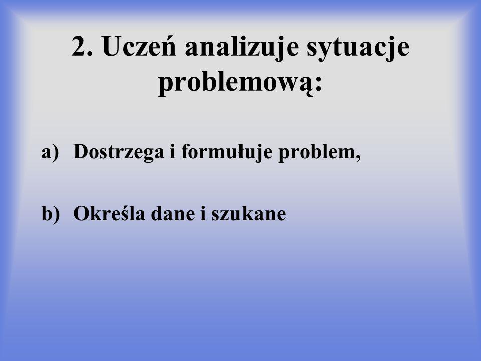 2. Uczeń analizuje sytuacje problemową: a)Dostrzega i formułuje problem, b)Określa dane i szukane