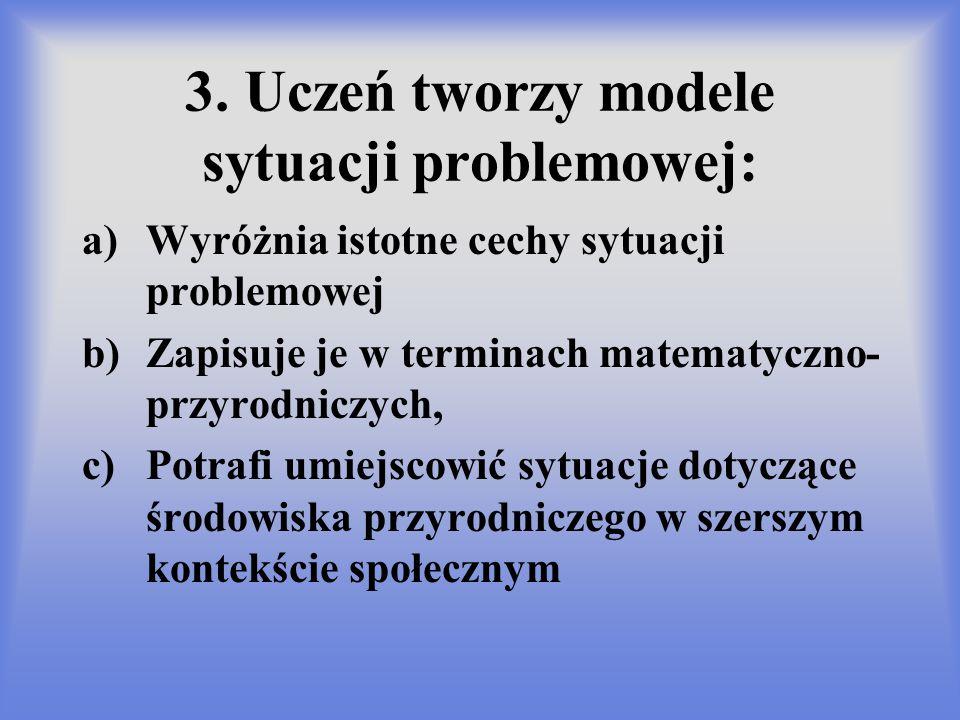 3. Uczeń tworzy modele sytuacji problemowej: a)Wyróżnia istotne cechy sytuacji problemowej b)Zapisuje je w terminach matematyczno- przyrodniczych, c)P