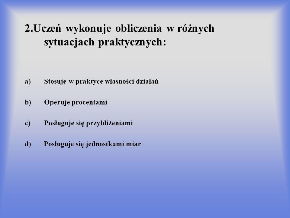 2.Uczeń wykonuje obliczenia w różnych sytuacjach praktycznych: a)Stosuje w praktyce własności działań b)Operuje procentami c)Posługuje się przybliżeni