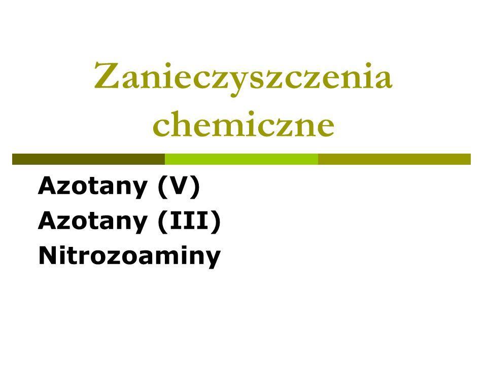 Zanieczyszczenia chemiczne Azotany (V) Azotany (III) Nitrozoaminy