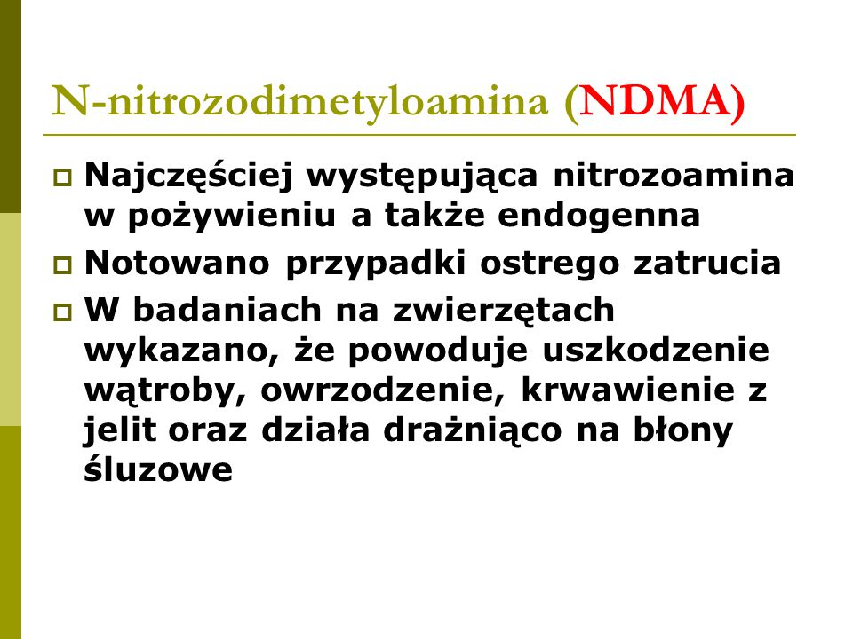N-nitrozodimetyloamina (NDMA)  Najczęściej występująca nitrozoamina w pożywieniu a także endogenna  Notowano przypadki ostrego zatrucia  W badaniach na zwierzętach wykazano, że powoduje uszkodzenie wątroby, owrzodzenie, krwawienie z jelit oraz działa drażniąco na błony śluzowe