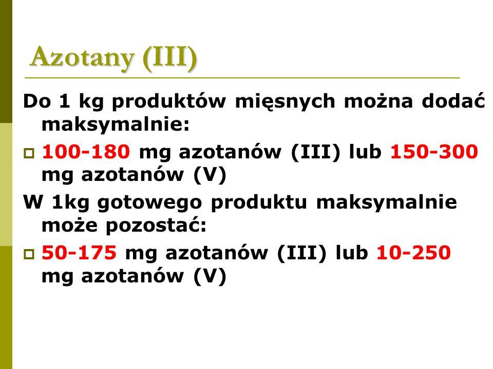 Azotany (III) Do 1 kg produktów mięsnych można dodać maksymalnie:  100-180 mg azotanów (III) lub 150-300 mg azotanów (V) W 1kg gotowego produktu maksymalnie może pozostać:  50-175 mg azotanów (III) lub 10-250 mg azotanów (V)