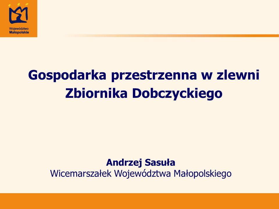 Gospodarka przestrzenna w zlewni Zbiornika Dobczyckiego Andrzej Sasuła Wicemarszałek Województwa Małopolskiego