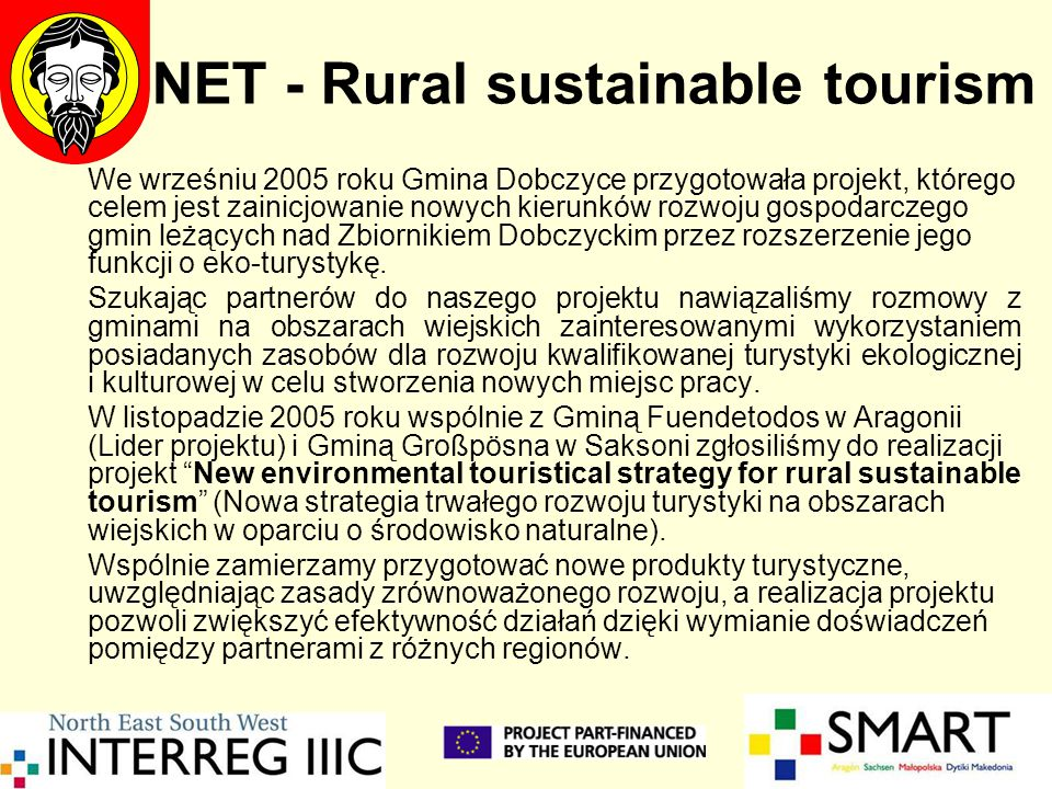 NET - Rural sustainable tourism We wrześniu 2005 roku Gmina Dobczyce przygotowała projekt, którego celem jest zainicjowanie nowych kierunków rozwoju gospodarczego gmin leżących nad Zbiornikiem Dobczyckim przez rozszerzenie jego funkcji o eko-turystykę.