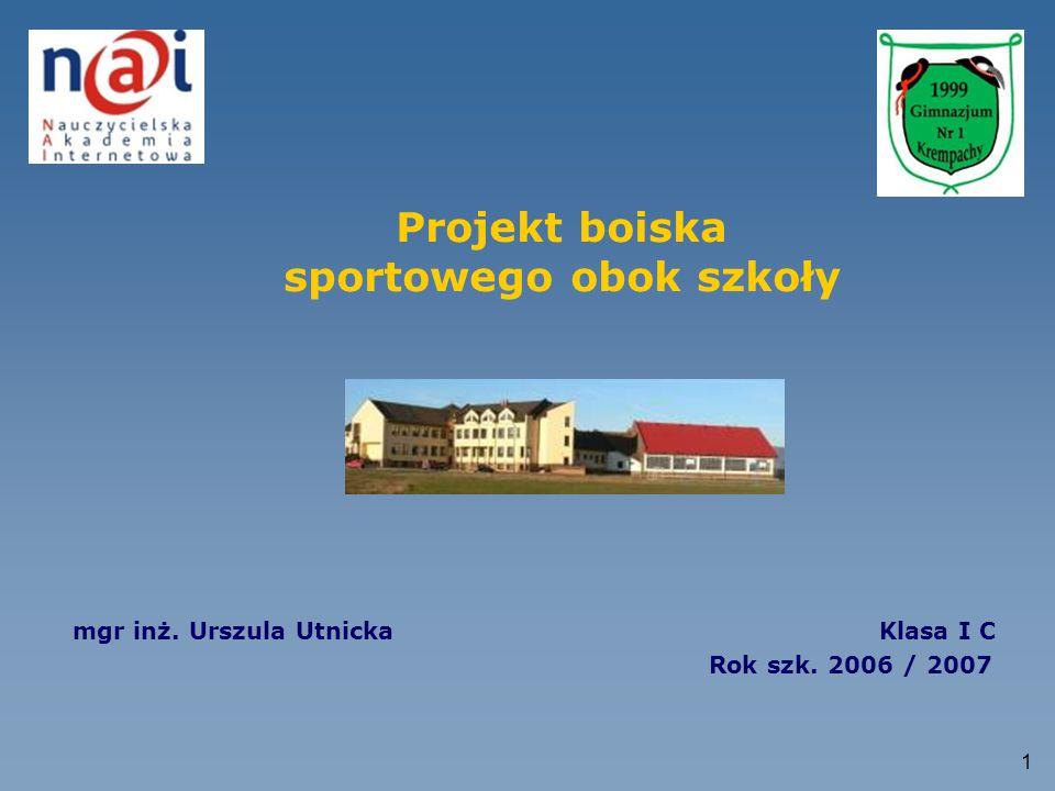 1 Projekt boiska sportowego obok szkoły mgr inż. Urszula Utnicka Klasa I C Rok szk. 2006 / 2007