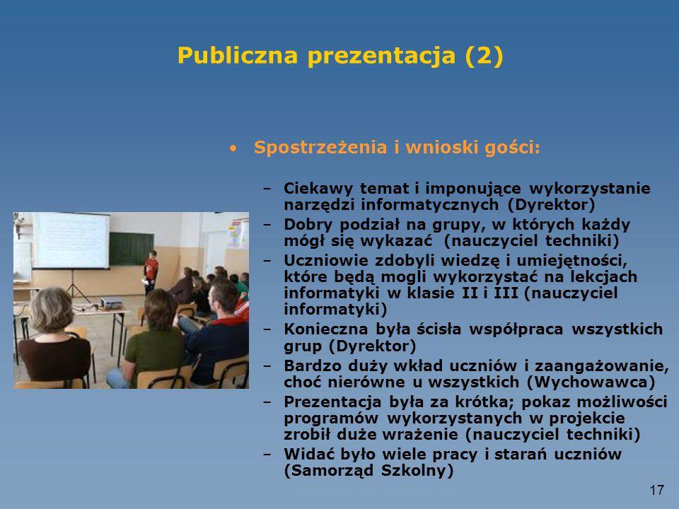 16 Publiczna prezentacja (1) Przebieg prezentacji: –Powitanie gości przez nauczyciela- opiekuna projektu i uczniów (3') –Prezentacja PP projektu; dzia