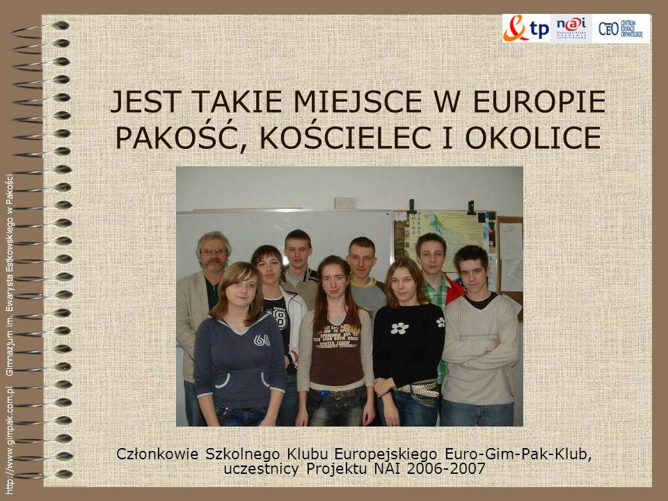 JEST TAKIE MIEJSCE W EUROPIE PAKOŚĆ, KOŚCIELEC I OKOLICE Członkowie Szkolnego Klubu Europejskiego Euro-Gim-Pak-Klub, uczestnicy Projektu NAI 2006-2007