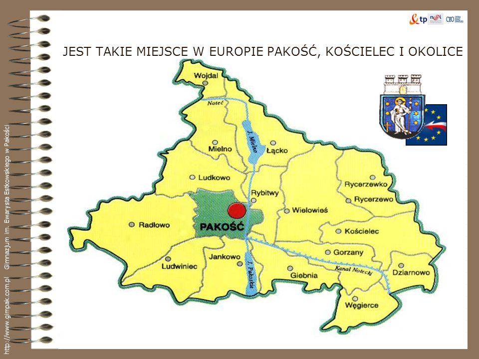 JEST TAKIE MIEJSCE W EUROPIE PAKOŚĆ, KOŚCIELEC I OKOLICE http://www.gimpak.com.pl Gimnazjum im. Ewarysta Estkowskiego w Pakości