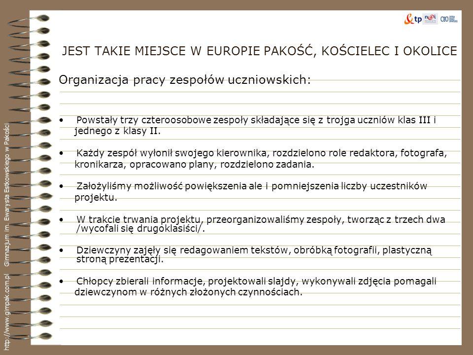 JEST TAKIE MIEJSCE W EUROPIE PAKOŚĆ, KOŚCIELEC I OKOLICE Koordynacja prac zespołów uczniowskich, inspirowanie uczniów Przygotowanie i prowadzenie dokumentacji projektu, kart pracy, obserwacja Pomoc uczniom w rozwiązywaniu problemów związanych z realizacja projektu Ciągłe zainteresowanie postępami w pracach nad projektem Pomoc w redagowaniu notatek Pomoc przy projektowaniu slajdów do prezentacji Pomoc w obróbce fotografii Doradzanie w sprawach związanych z realizacją zadań i ról w zespołach Opieka nad uczniami podczas wyjazdów w teren Nawiązywanie kontaktów z osobami posiadającymi różne źródła historyczne Zapobiegłem wielu konfliktom, pomagałem negocjować, prowokowałem do twórczych rozmów, dyskusji, konsekwentnie zwracając uwagę na ważność pracy zespołowej i wypełnianie swoich obowiązków wobec kolegów i zespołu..