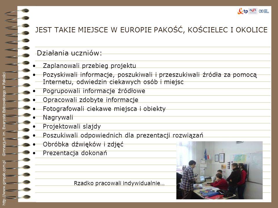 JEST TAKIE MIEJSCE W EUROPIE PAKOŚĆ, KOŚCIELEC I OKOLICE Zaplanowali przebieg projektu Pozyskiwali informacje, poszukiwali i przeszukiwali źródła za p